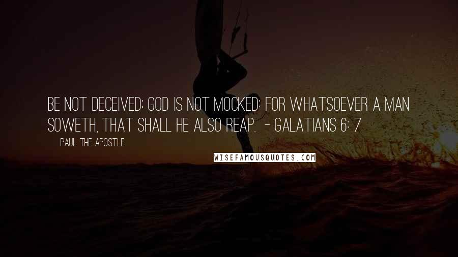 Paul The Apostle quotes: Be not deceived; God is not mocked: for whatsoever a man soweth, that shall he also reap. - GALATIANS 6: 7
