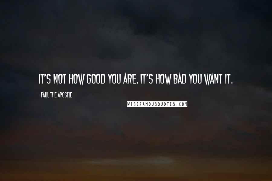 Paul The Apostle quotes: It's not how good you are. It's how bad you want it.