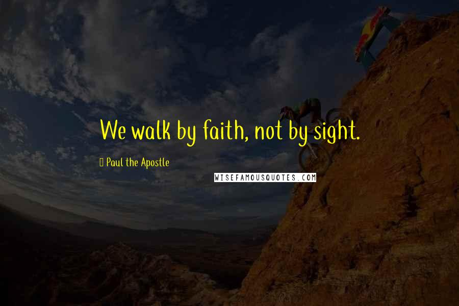 Paul The Apostle quotes: We walk by faith, not by sight.