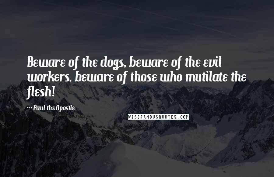 Paul The Apostle quotes: Beware of the dogs, beware of the evil workers, beware of those who mutilate the flesh!