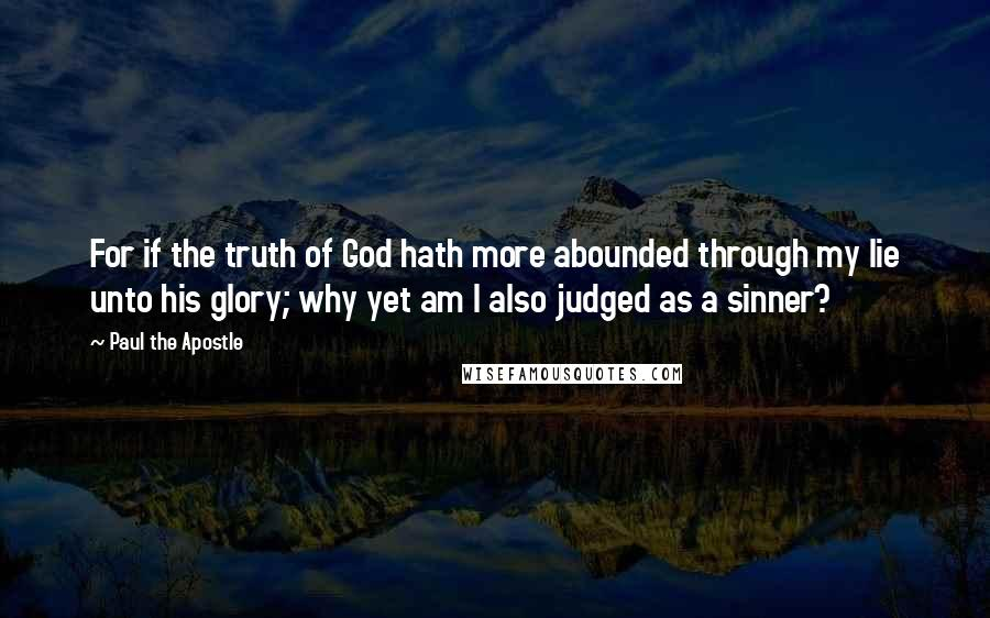 Paul The Apostle quotes: For if the truth of God hath more abounded through my lie unto his glory; why yet am I also judged as a sinner?