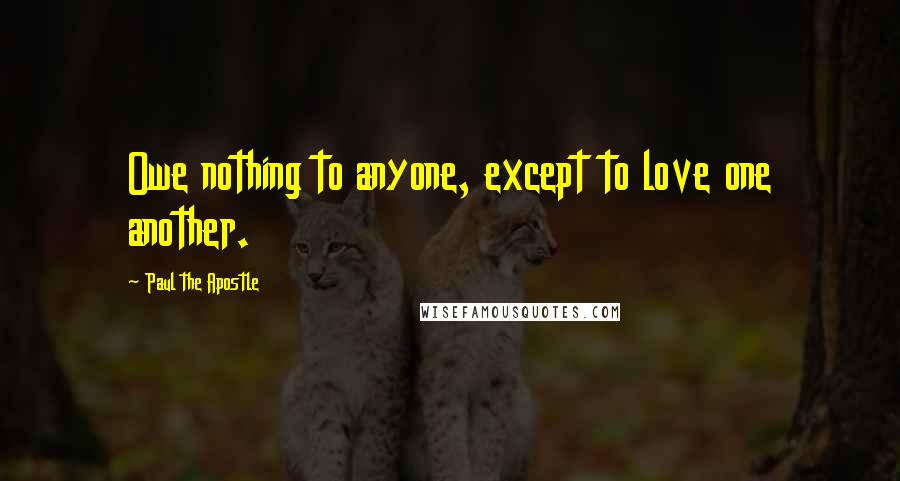 Paul The Apostle quotes: Owe nothing to anyone, except to love one another.