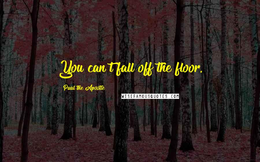 Paul The Apostle quotes: You can't fall off the floor.