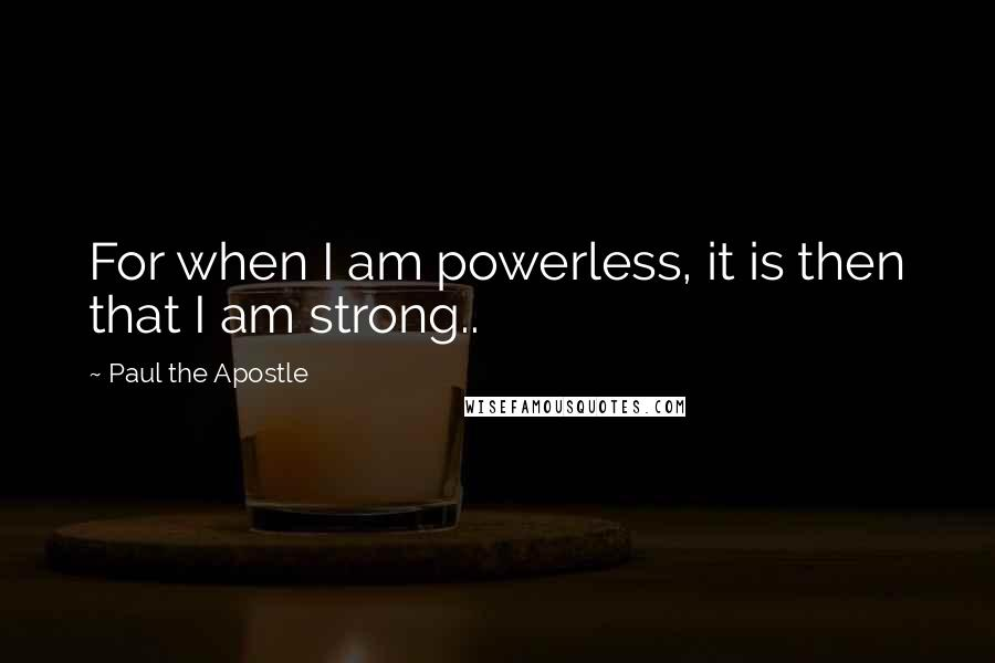 Paul The Apostle quotes: For when I am powerless, it is then that I am strong..