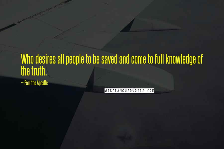 Paul The Apostle quotes: Who desires all people to be saved and come to full knowledge of the truth.