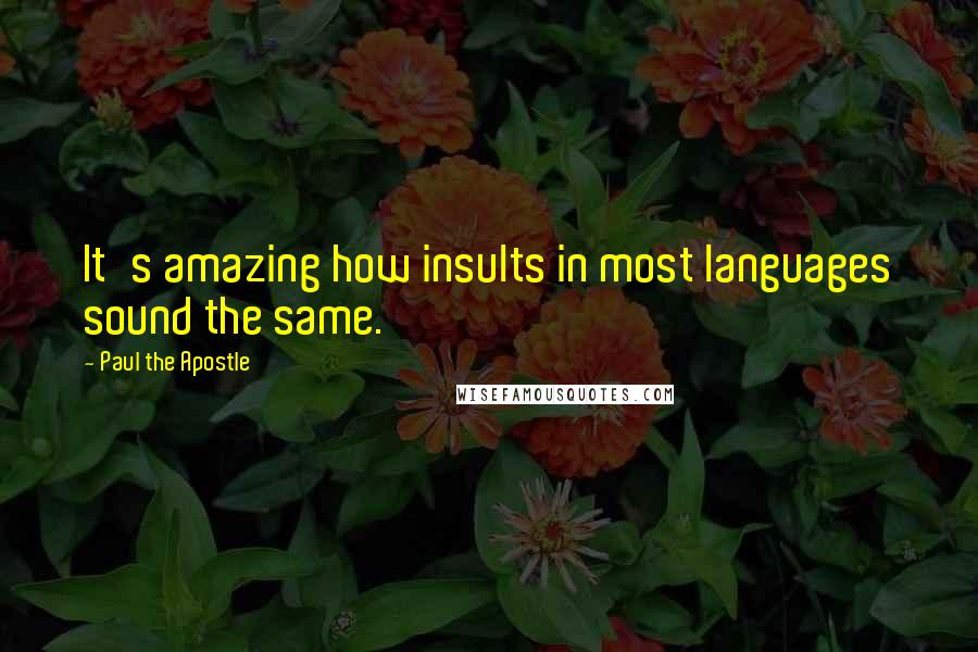 Paul The Apostle quotes: It's amazing how insults in most languages sound the same.