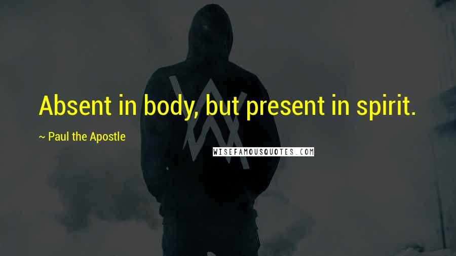 Paul The Apostle quotes: Absent in body, but present in spirit.