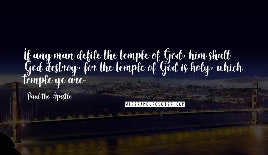 Paul The Apostle quotes: If any man defile the temple of God, him shall God destroy, for the temple of God is holy, which temple ye are.