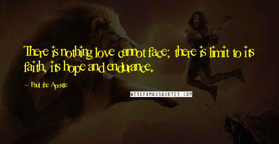 Paul The Apostle quotes: There is nothing love cannot face; there is limit to its faith, its hope and endurance.