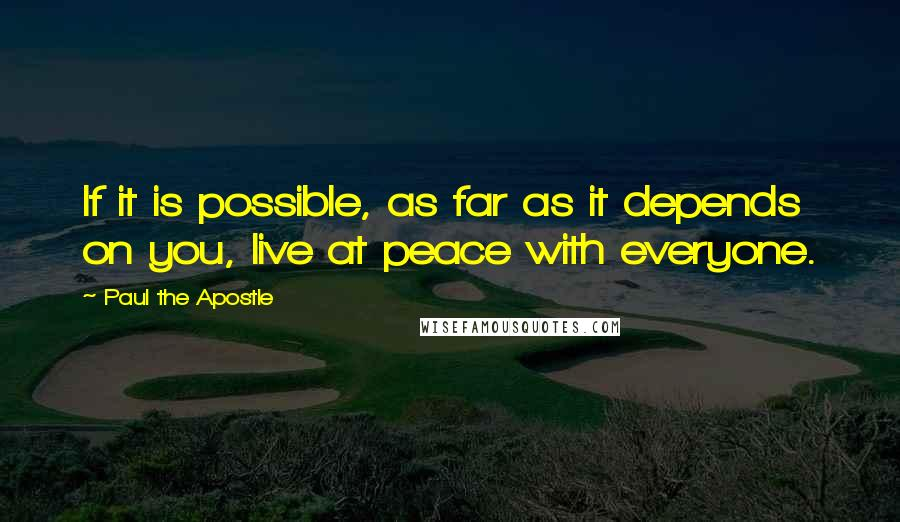 Paul The Apostle quotes: If it is possible, as far as it depends on you, live at peace with everyone.