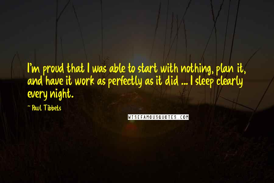 Paul Tibbets quotes: I'm proud that I was able to start with nothing, plan it, and have it work as perfectly as it did ... I sleep clearly every night.