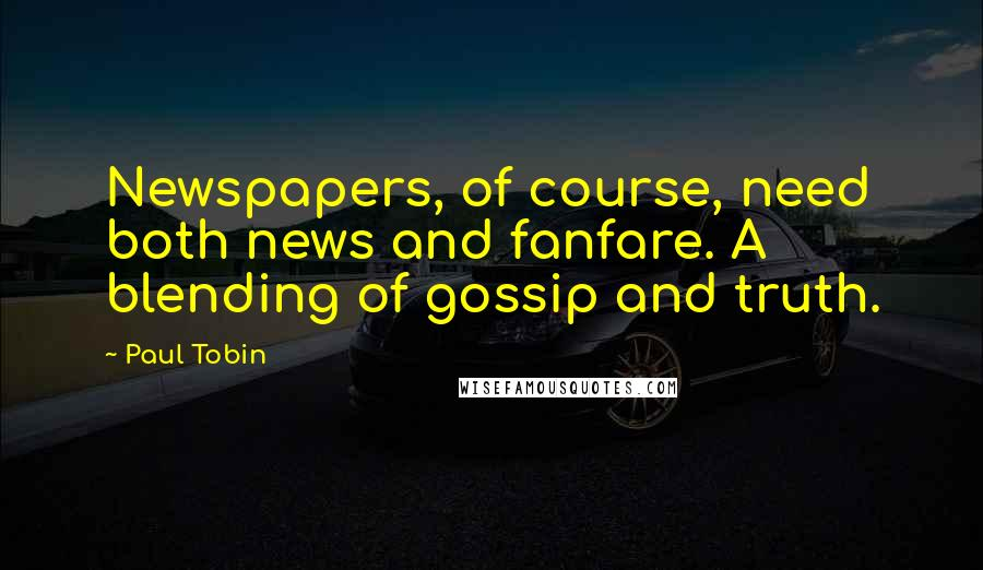 Paul Tobin quotes: Newspapers, of course, need both news and fanfare. A blending of gossip and truth.