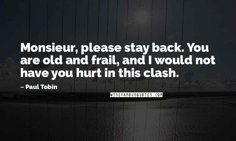Paul Tobin quotes: Monsieur, please stay back. You are old and frail, and I would not have you hurt in this clash.