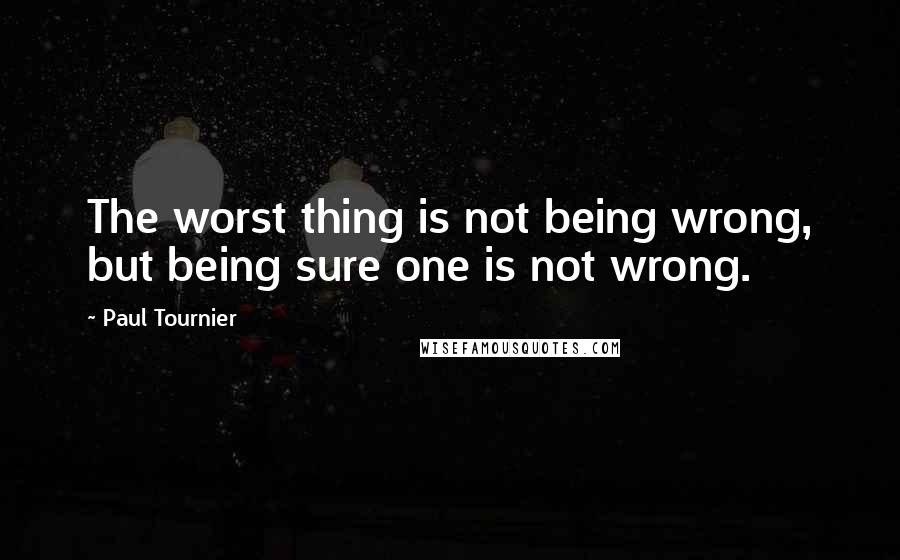 Paul Tournier quotes: The worst thing is not being wrong, but being sure one is not wrong.