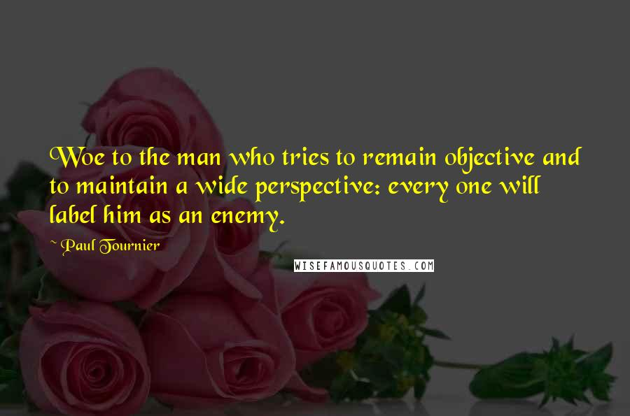 Paul Tournier quotes: Woe to the man who tries to remain objective and to maintain a wide perspective: every one will label him as an enemy.