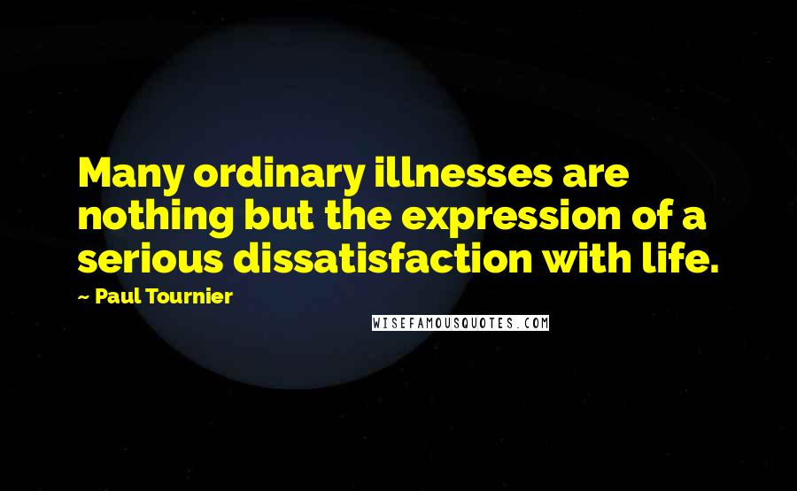 Paul Tournier quotes: Many ordinary illnesses are nothing but the expression of a serious dissatisfaction with life.