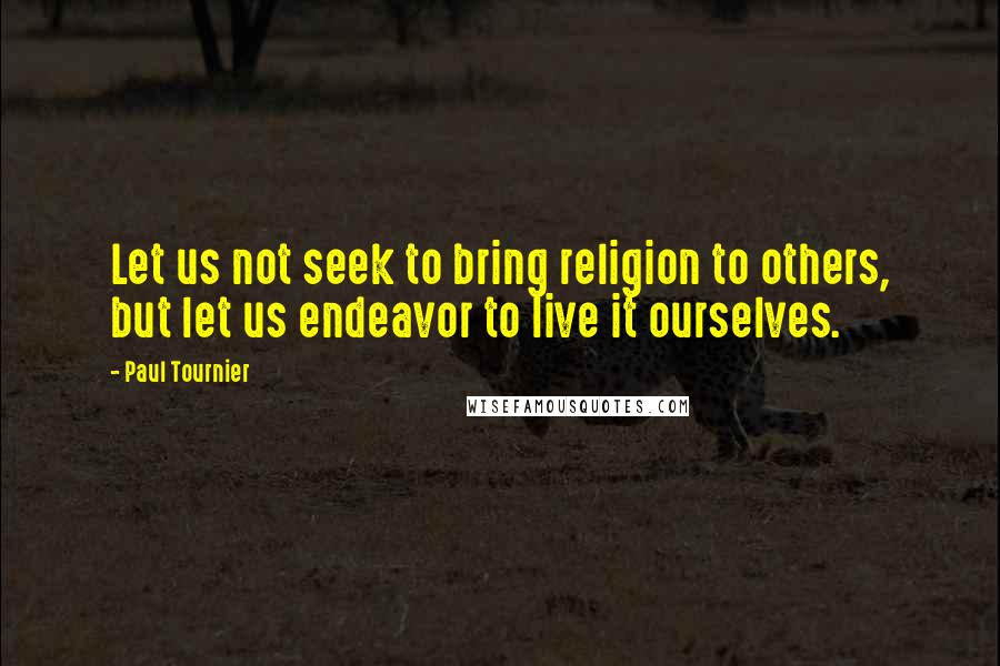 Paul Tournier quotes: Let us not seek to bring religion to others, but let us endeavor to live it ourselves.