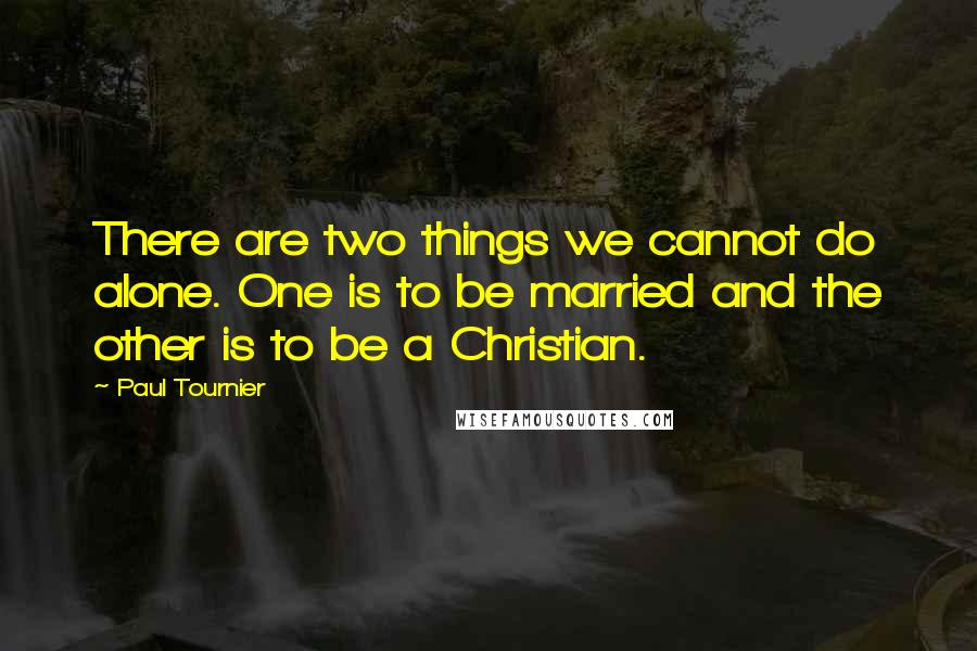 Paul Tournier quotes: There are two things we cannot do alone. One is to be married and the other is to be a Christian.