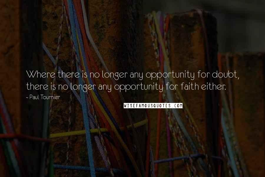 Paul Tournier quotes: Where there is no longer any opportunity for doubt, there is no longer any opportunity for faith either.