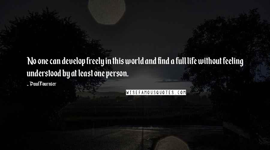 Paul Tournier quotes: No one can develop freely in this world and find a full life without feeling understood by at least one person.