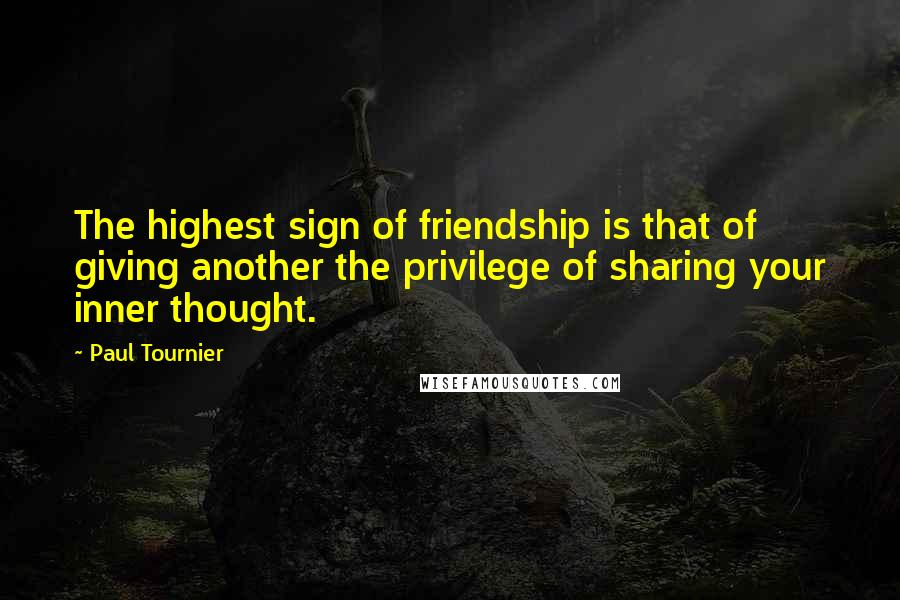 Paul Tournier quotes: The highest sign of friendship is that of giving another the privilege of sharing your inner thought.