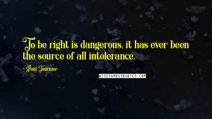 Paul Tournier quotes: To be right is dangerous, it has ever been the source of all intolerance.