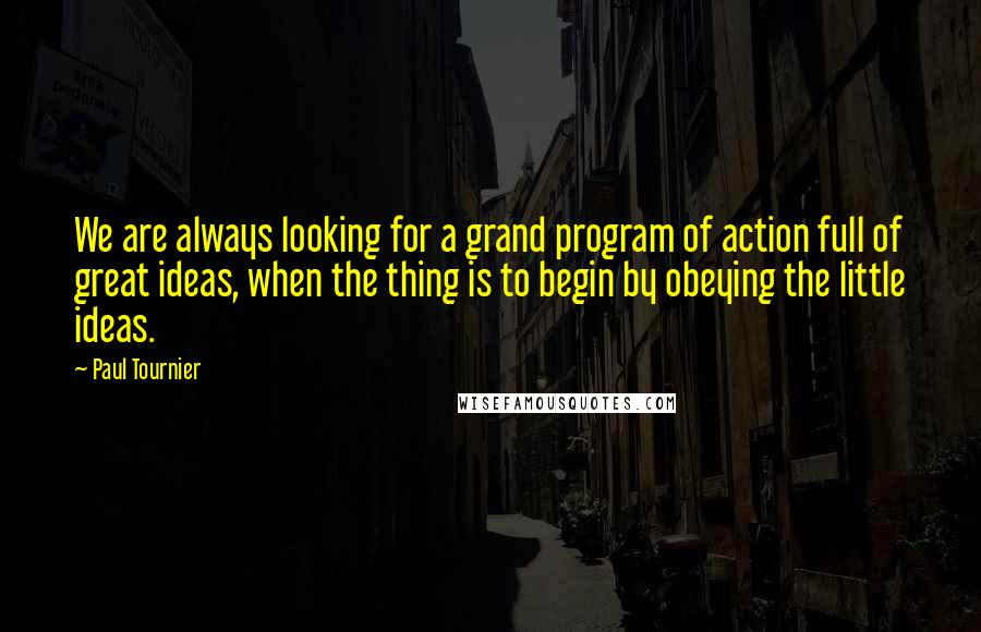 Paul Tournier quotes: We are always looking for a grand program of action full of great ideas, when the thing is to begin by obeying the little ideas.
