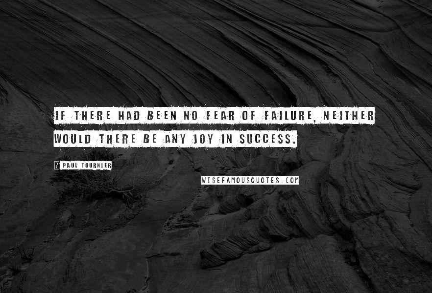 Paul Tournier quotes: If there had been no fear of failure, neither would there be any joy in success.
