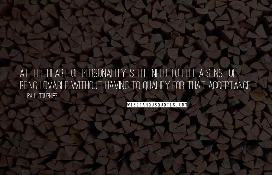 Paul Tournier quotes: At the heart of personality is the need to feel a sense of being lovable without having to qualify for that acceptance.