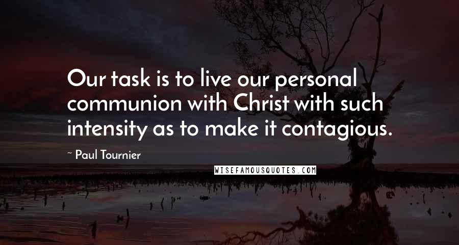 Paul Tournier quotes: Our task is to live our personal communion with Christ with such intensity as to make it contagious.