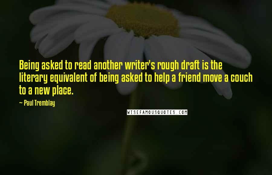 Paul Tremblay quotes: Being asked to read another writer's rough draft is the literary equivalent of being asked to help a friend move a couch to a new place.
