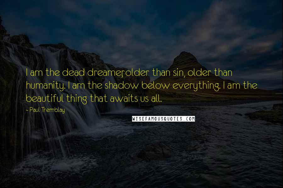 Paul Tremblay quotes: I am the dead dreamer, older than sin, older than humanity. I am the shadow below everything. I am the beautiful thing that awaits us all.