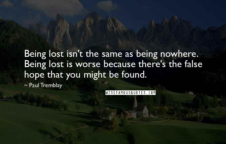 Paul Tremblay quotes: Being lost isn't the same as being nowhere. Being lost is worse because there's the false hope that you might be found.
