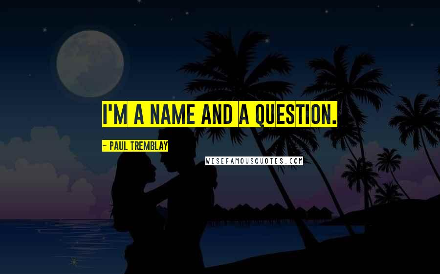 Paul Tremblay quotes: I'm a name and a question.