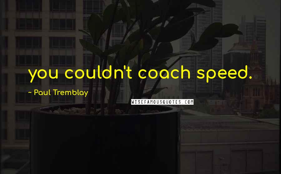 Paul Tremblay quotes: you couldn't coach speed.