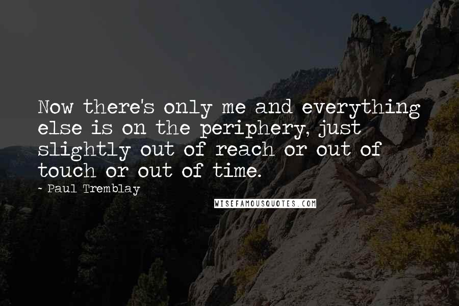 Paul Tremblay quotes: Now there's only me and everything else is on the periphery, just slightly out of reach or out of touch or out of time.