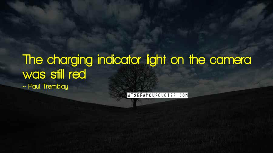 Paul Tremblay quotes: The charging indicator light on the camera was still red.