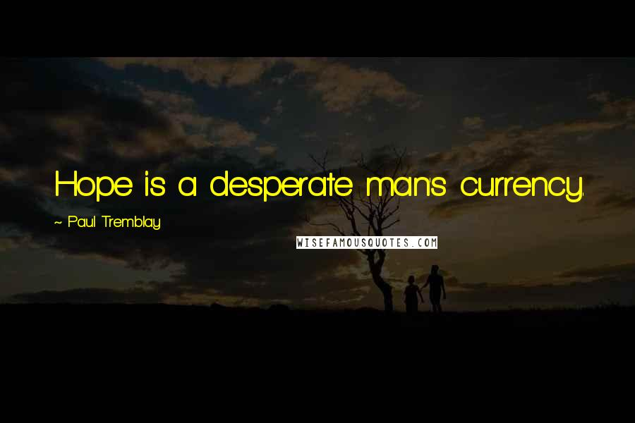 Paul Tremblay quotes: Hope is a desperate man's currency.