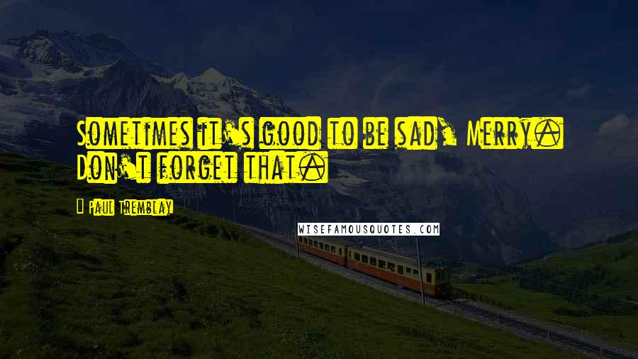 Paul Tremblay quotes: Sometimes it's good to be sad, Merry. Don't forget that.