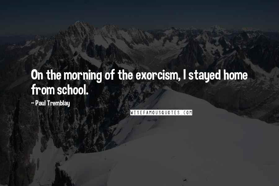 Paul Tremblay quotes: On the morning of the exorcism, I stayed home from school.