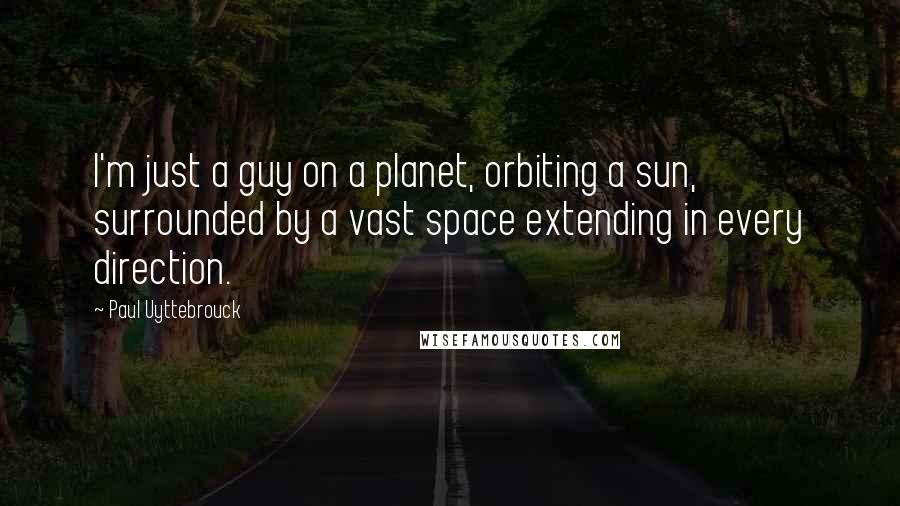 Paul Uyttebrouck quotes: I'm just a guy on a planet, orbiting a sun, surrounded by a vast space extending in every direction.