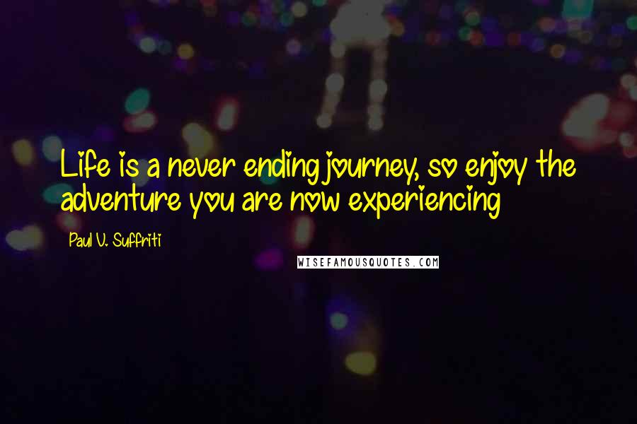 Paul V. Suffriti quotes: Life is a never ending journey, so enjoy the adventure you are now experiencing