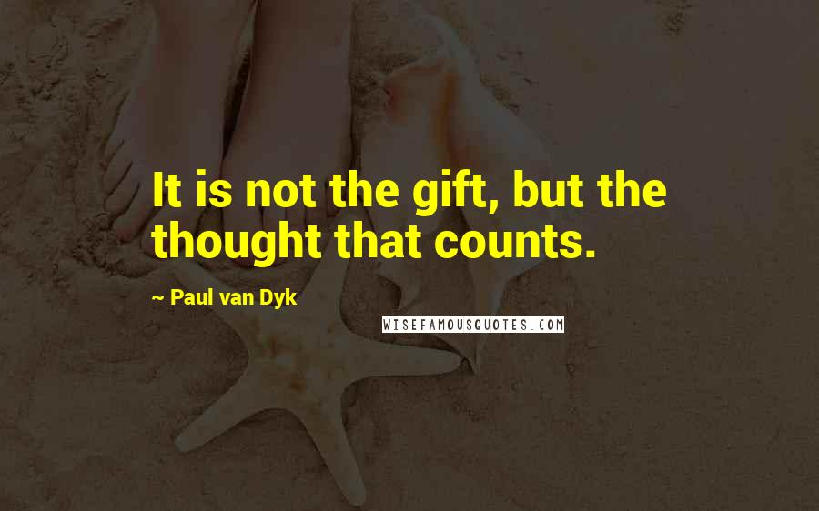 Paul Van Dyk quotes: It is not the gift, but the thought that counts.