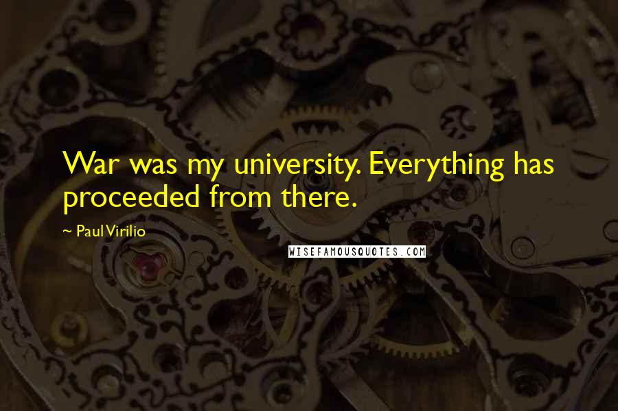 Paul Virilio quotes: War was my university. Everything has proceeded from there.