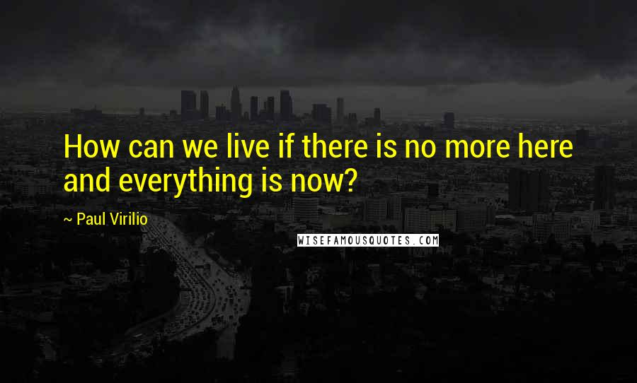 Paul Virilio quotes: How can we live if there is no more here and everything is now?