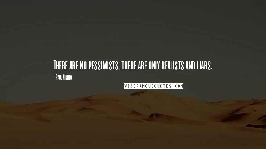 Paul Virilio quotes: There are no pessimists; there are only realists and liars.