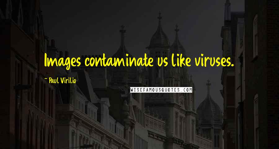 Paul Virilio quotes: Images contaminate us like viruses.