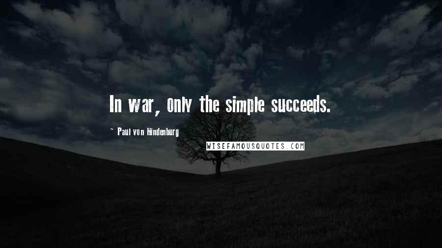 Paul Von Hindenburg quotes: In war, only the simple succeeds.