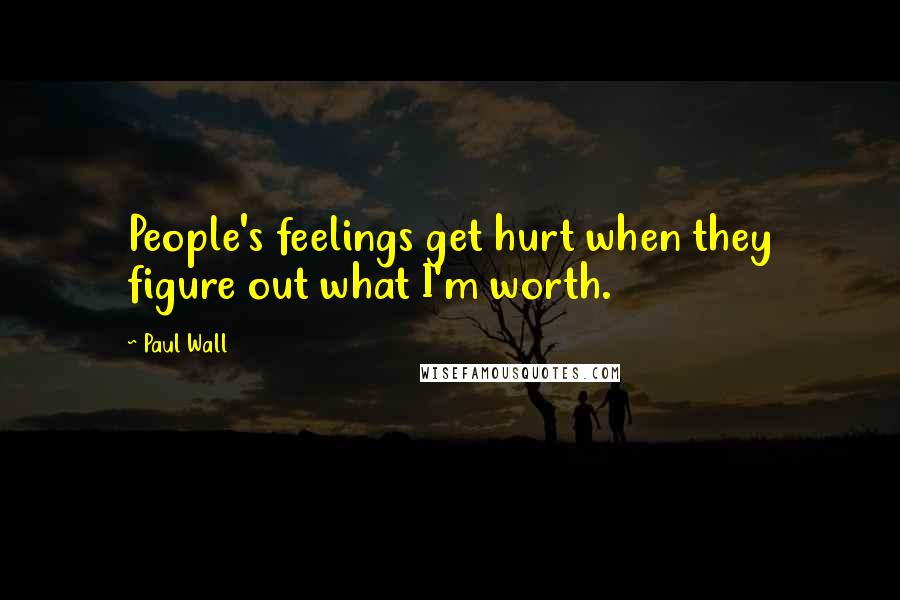 Paul Wall quotes: People's feelings get hurt when they figure out what I'm worth.