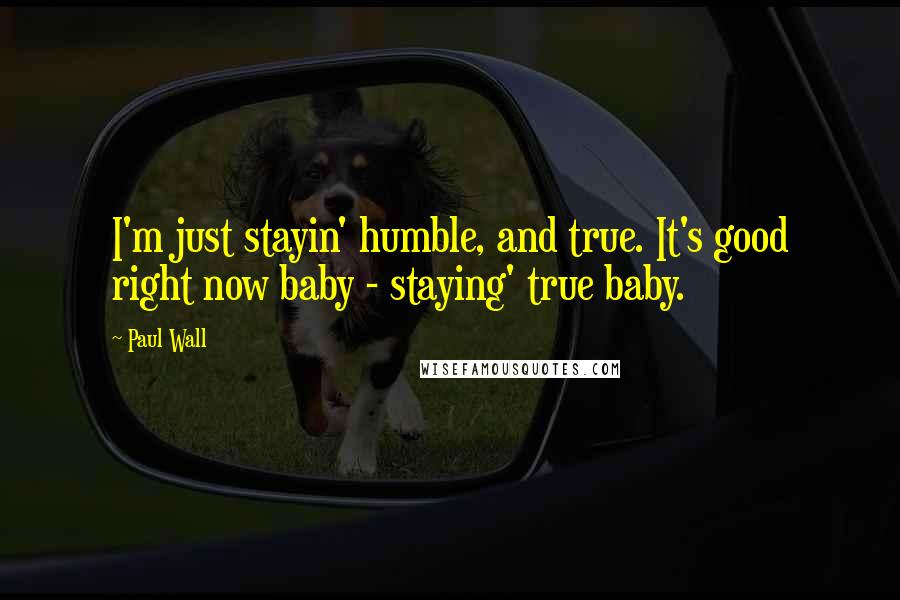Paul Wall quotes: I'm just stayin' humble, and true. It's good right now baby - staying' true baby.